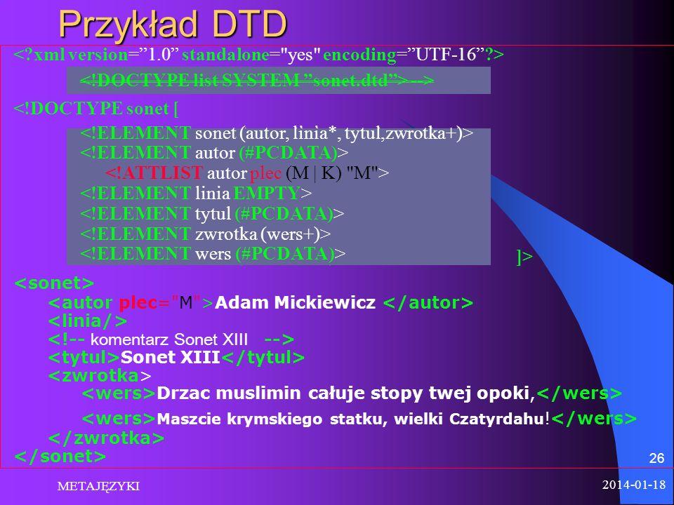 Przykład DTD < xml version= 1.0 standalone= yes encoding= UTF-16 > <!DOCTYPE sonet [ <!ELEMENT sonet (autor, linia*, tytul,zwrotka+)>